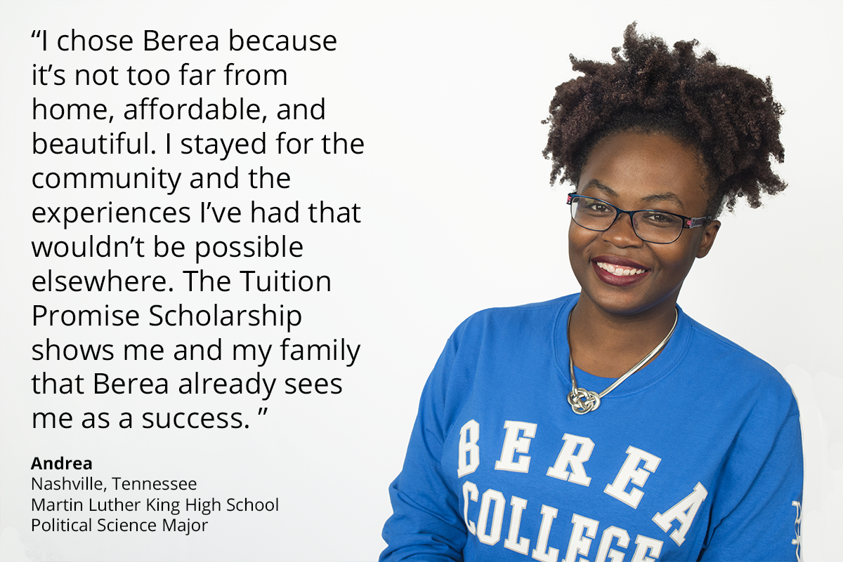 i chose berea because it's not too far from home, affordable, and beautiful. I stayed for the community and the experiences I've had that wouldn't be possible elsewhere. the tuition promise scholarship shows me and my family that berea already sees me as a success. Andrea. Nashville, Tennessee. Martin Luther King High School. Political Science Major