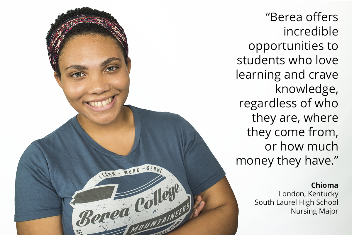 berea offers incredible opportunities to students who love learning and crave knowledge, regardless of who they are, where they come from or how much money they have. Chioma. London, Kentucky. South Laurel High School. Nursing Major