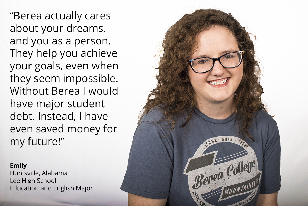 """Berea actually cares about your dreams, and you as a person. they help you achieve your goals, even when they seem impossible. without berea i would have major student debt. instead, i have even saved money for my future!"""