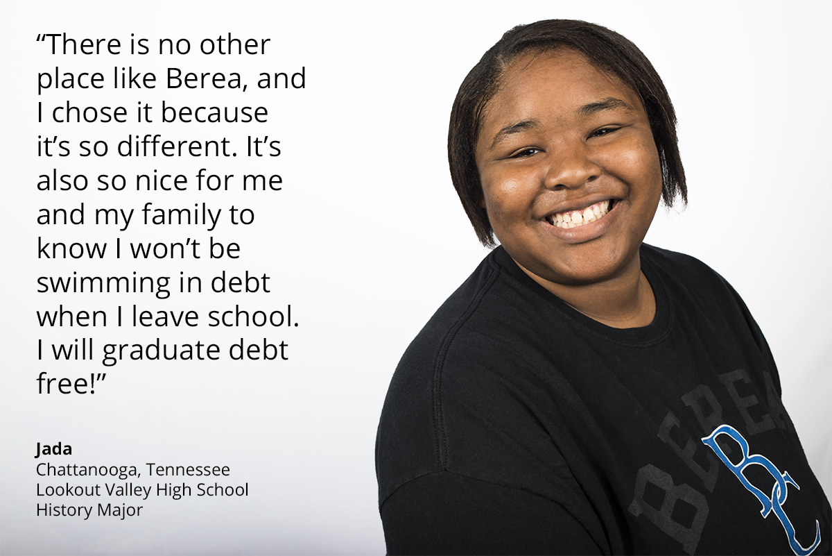 there is no other place like berea, and i chose it because it's so different. it's also so nice for me and my family to know i won't be swimming in debt when i leave school. i will graduate debt free! Jada. Chattanooga, Tennessee. Lookout Valley High School. history major