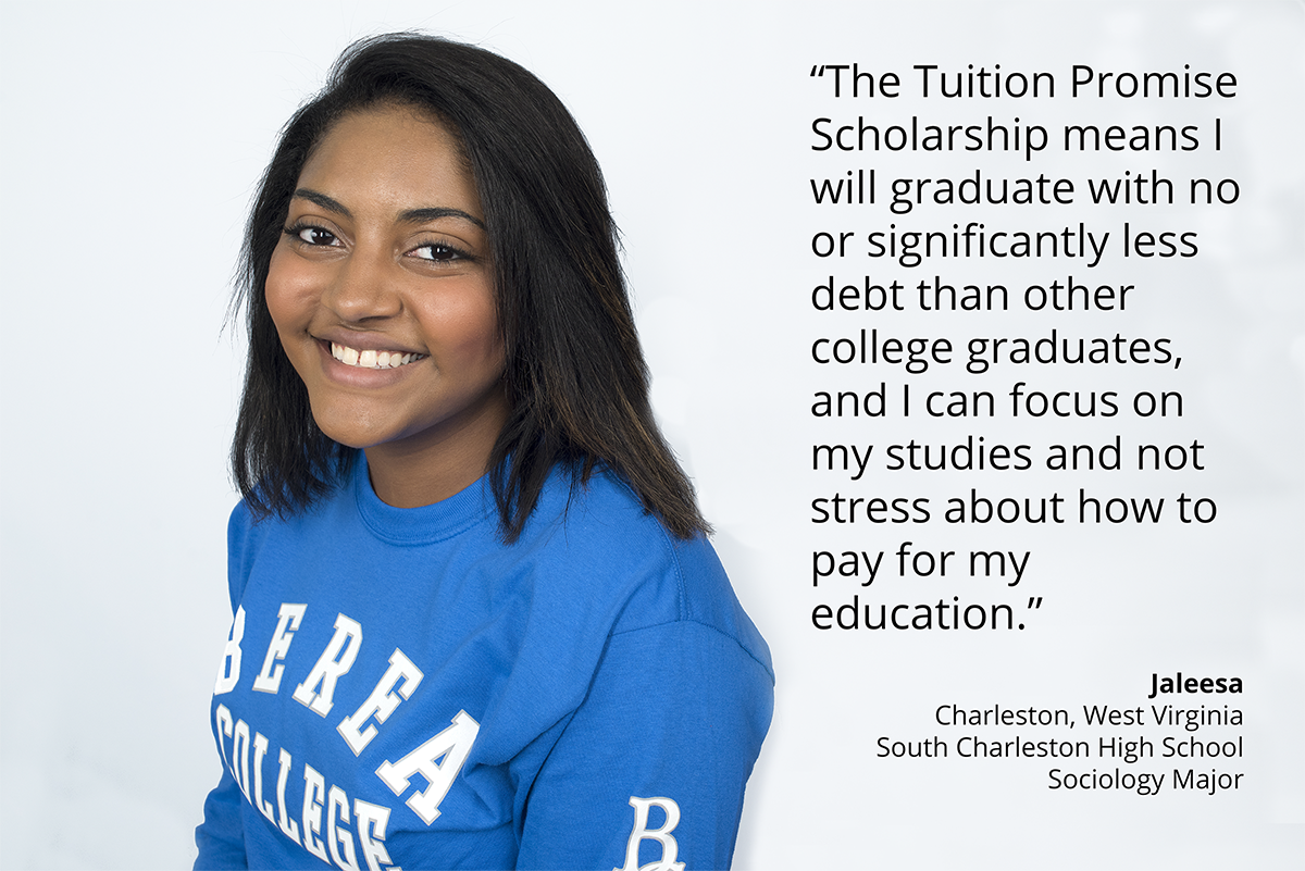 the tuition promise scholarship means i will graduate with significantly less debt than other college graduates, and i can focus on my studies and not stress about how to pay my education. Jaleesa. charleston west virginia. south charleston high school. sociology major