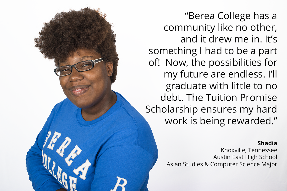 berea college has a community like no other, and it drew me in. it's something i had to be a part of. now, the possibilities for my future are endless. I'll graduate with little to no debt. the tuition promise scholarship ensures my hard work is being rewarded. Shadia Knoxville, Tennessee, austin east high school, asian studies and compute science major