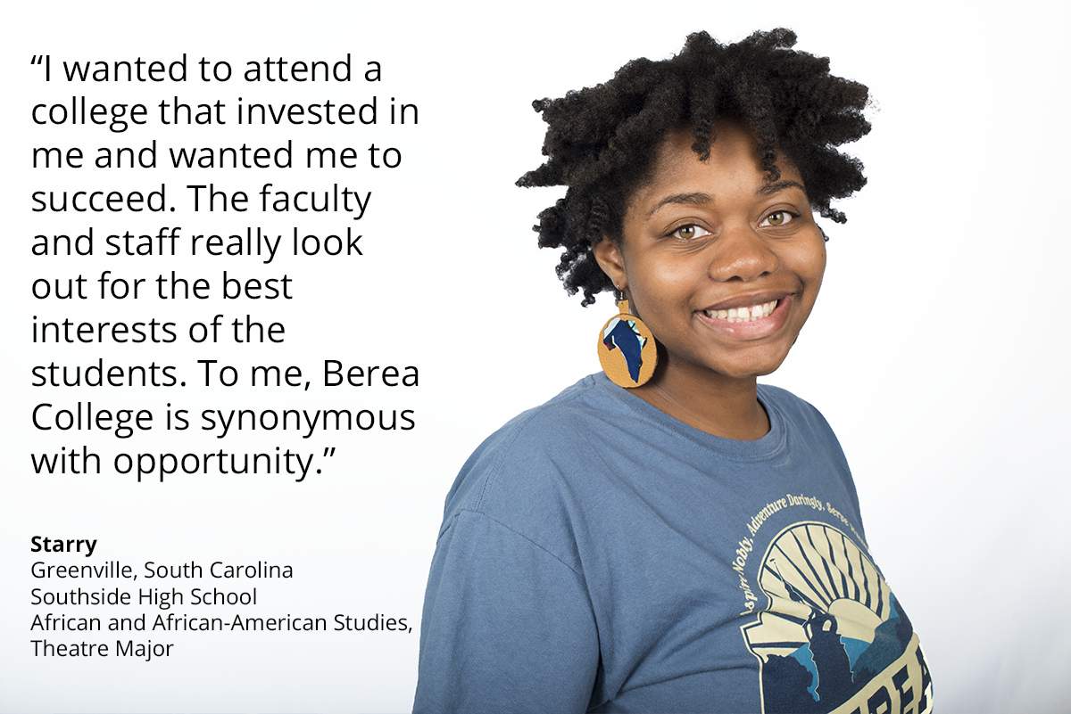I wanted to attend a college that was invested in me and wanted me to succeed. the faculty and staff really look out for the best interests of the students. to me, berea college is synonymous with opportunity. Starry greenville, south carolina southside high school african and african-american studies, theatre major